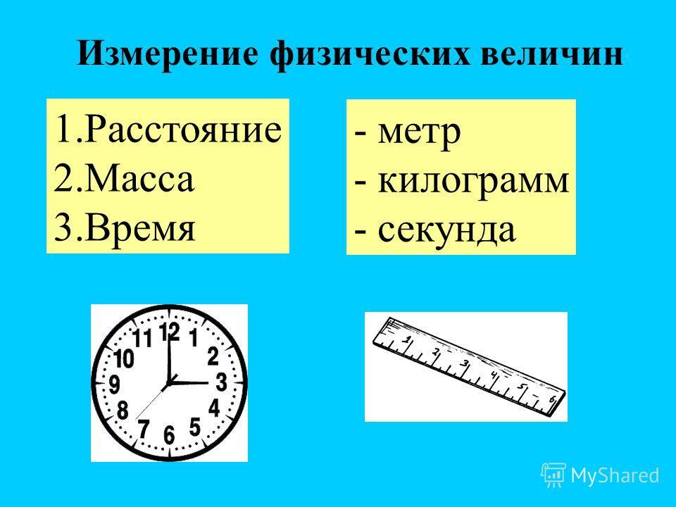 Измерение физических величин 1.Расстояние 2.Масса 3.Время - метр - килограмм - секунда