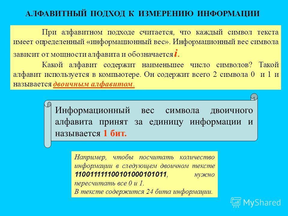 АЛФАВИТНЫЙ ПОДХОД К ИЗМЕРЕНИЮ ИНФОРМАЦИИ При алфавитном подходе считается, что каждый символ текста имеет определенный «информационный вес». Информационный вес символа зависит от мощности алфавита и обозначается i. Какой алфавит содержит наименьшее ч