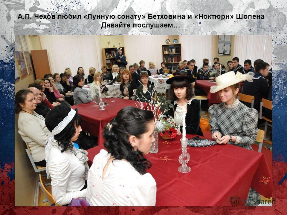А.П. Чехов любил «Лунную сонату» Бетховина и «Ноктюрн» Шопена Давайте послушаем…
