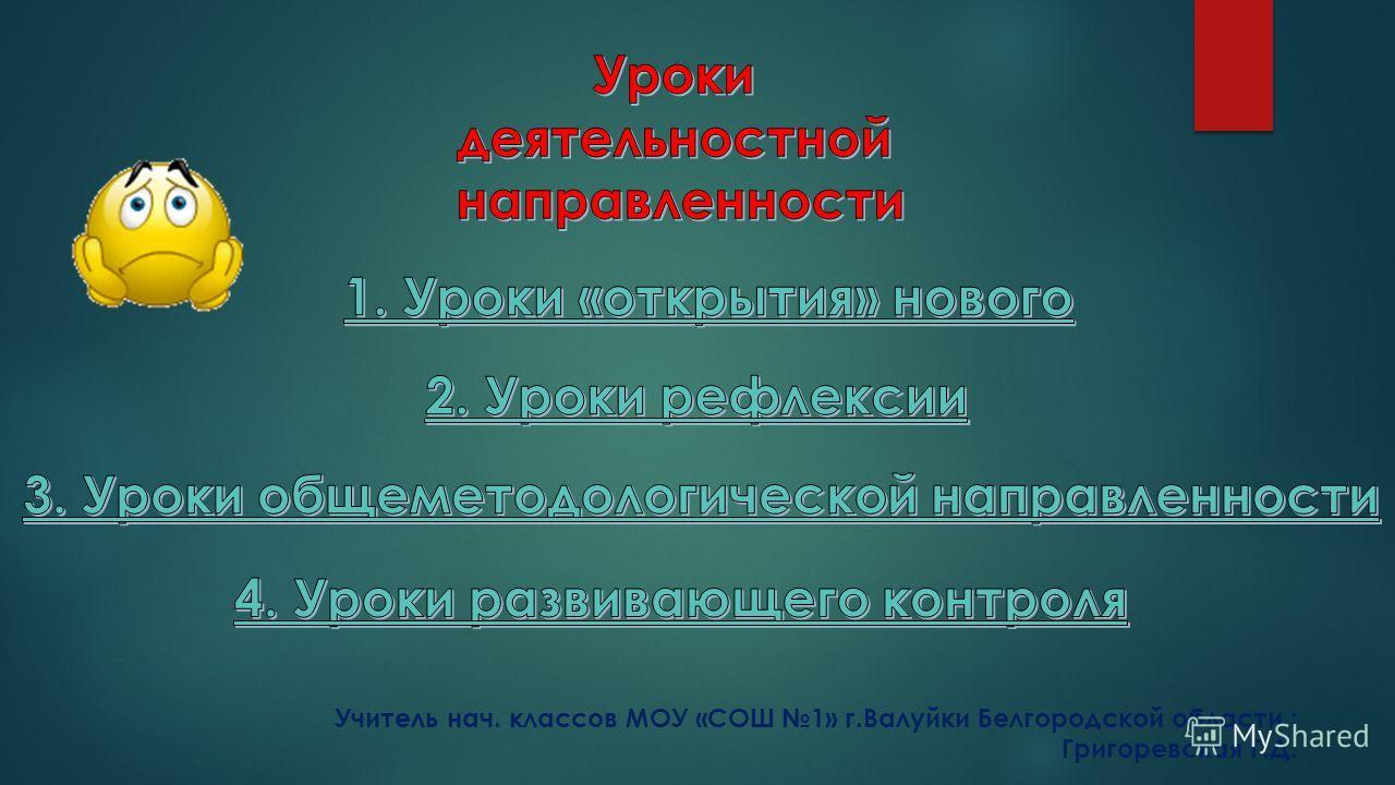 Учитель нач. классов МОУ «СОШ 1» г.Валуйки Белгородской области : Григоревская Г.Д.