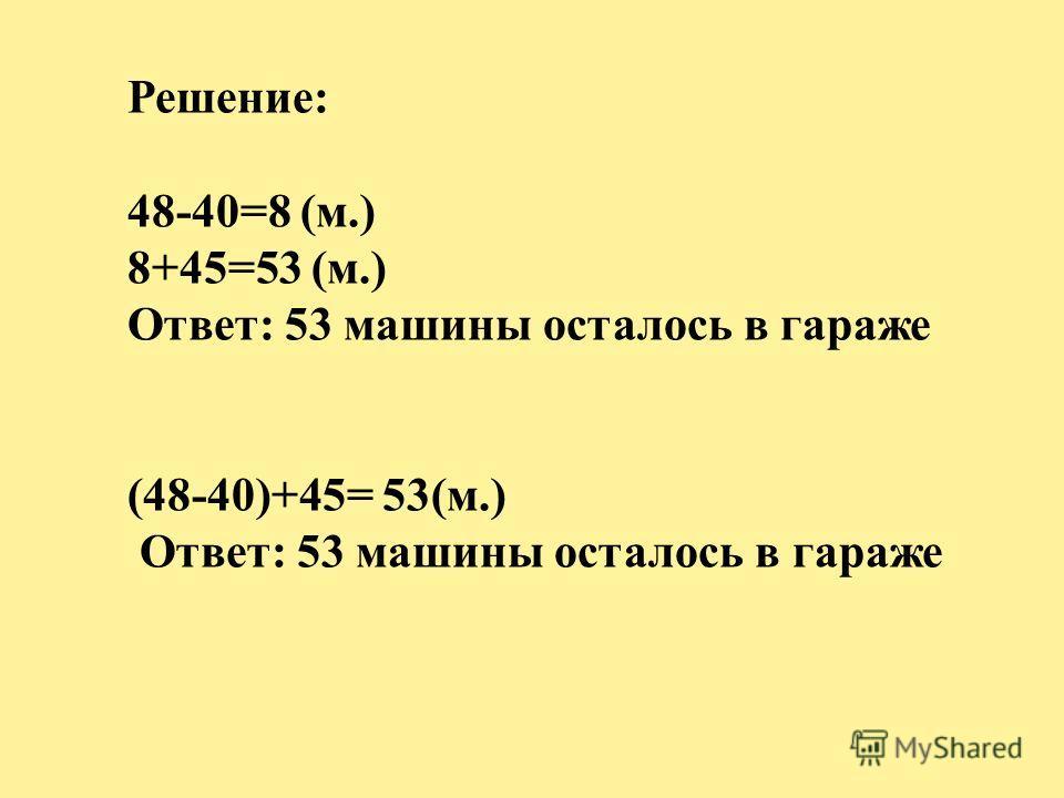 Решение: 48-40=8 (м.) 8+45=53 (м.) Ответ: 53 машины осталось в гараже (48-40)+45= 53(м.) Ответ: 53 машины осталось в гараже