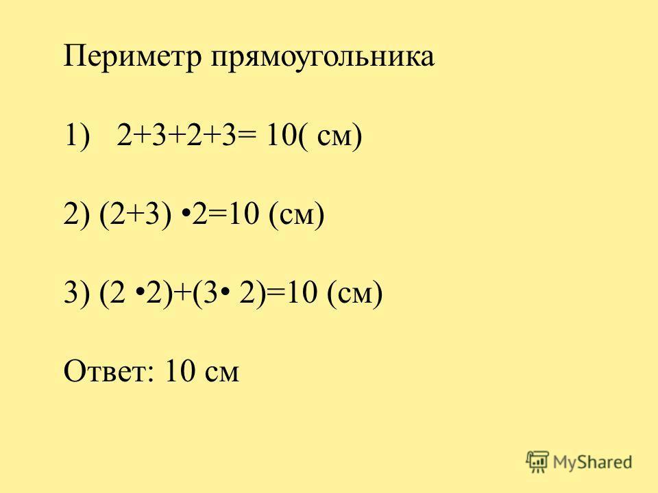 Периметр прямоугольника 1)2+3+2+3= 10( см) 2) (2+3) 2=10 (см) 3) (2 2)+(3 2)=10 (см) Ответ: 10 см