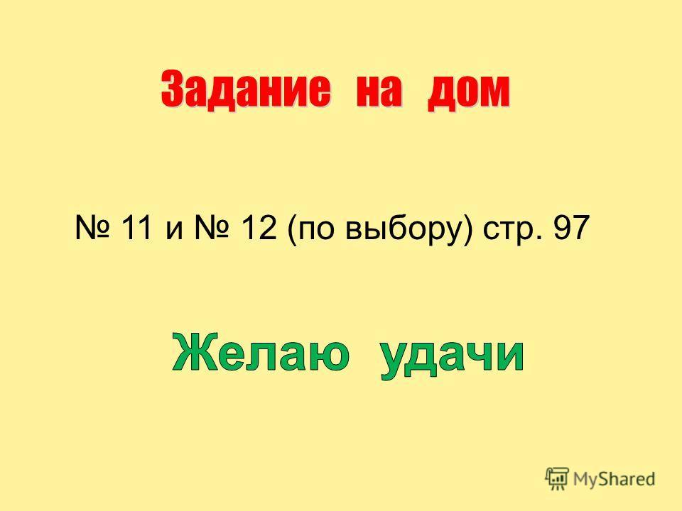 Задание на дом 11 и 12 (по выбору) стр. 97
