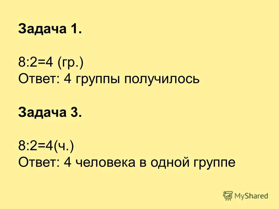 Задача 1. 8:2=4 (гр.) Ответ: 4 группы получилось Задача 3. 8:2=4(ч.) Ответ: 4 человека в одной группе