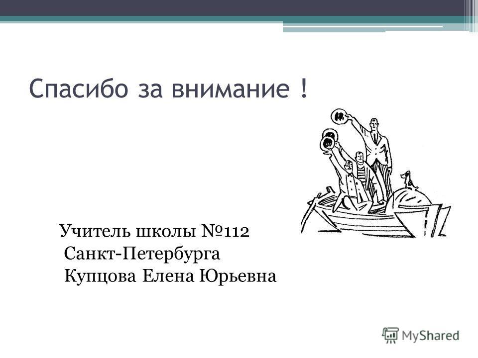 Спасибо за внимание ! Учитель школы 112 Санкт-Петербурга Купцова Елена Юрьевна