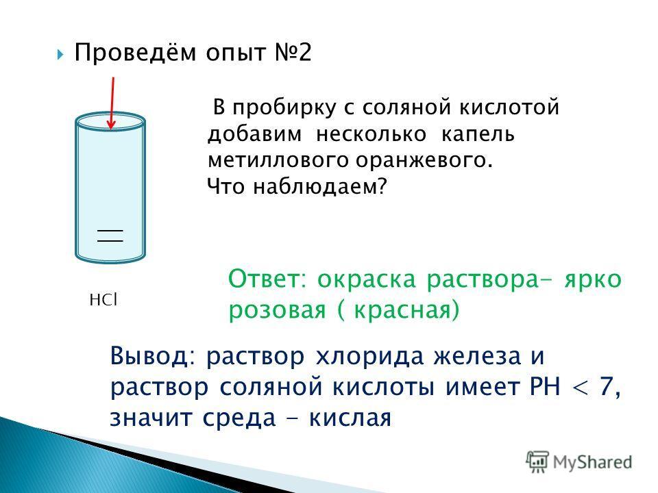 Проведём опыт 2 HCl В пробирку с соляной кислотой добавим несколько капель метиллового оранжевого. Что наблюдаем? Ответ: окраска раствора- ярко розовая ( красная) Вывод: раствор хлорида железа и раствор соляной кислоты имеет РН < 7, значит среда - ки