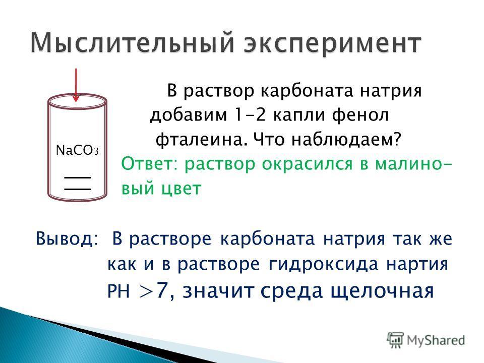 В раствор карбоната натрия добавим 1-2 капли фенол фталеина. Что наблюдаем? Ответ: раствор окрасился в малино- вый цвет Вывод: В растворе карбоната натрия так же как и в растворе гидроксида нартия РH >7, значит среда щелочная NaCO 3