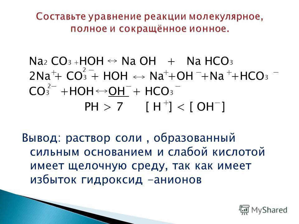 Na 2 CO 3 + HOH Na OH + Na HCO 3 2Na + CO 3 + HOH Na +OH +Na +HCO 3 CO 3 +HOH OH + HCO 3 PH > 7 [ Н ] < [ ОН ] Вывод: раствор соли, образованный сильным основанием и слабой кислотой имеет щелочную среду, так как имеет избыток гидроксид -анионов 2 2