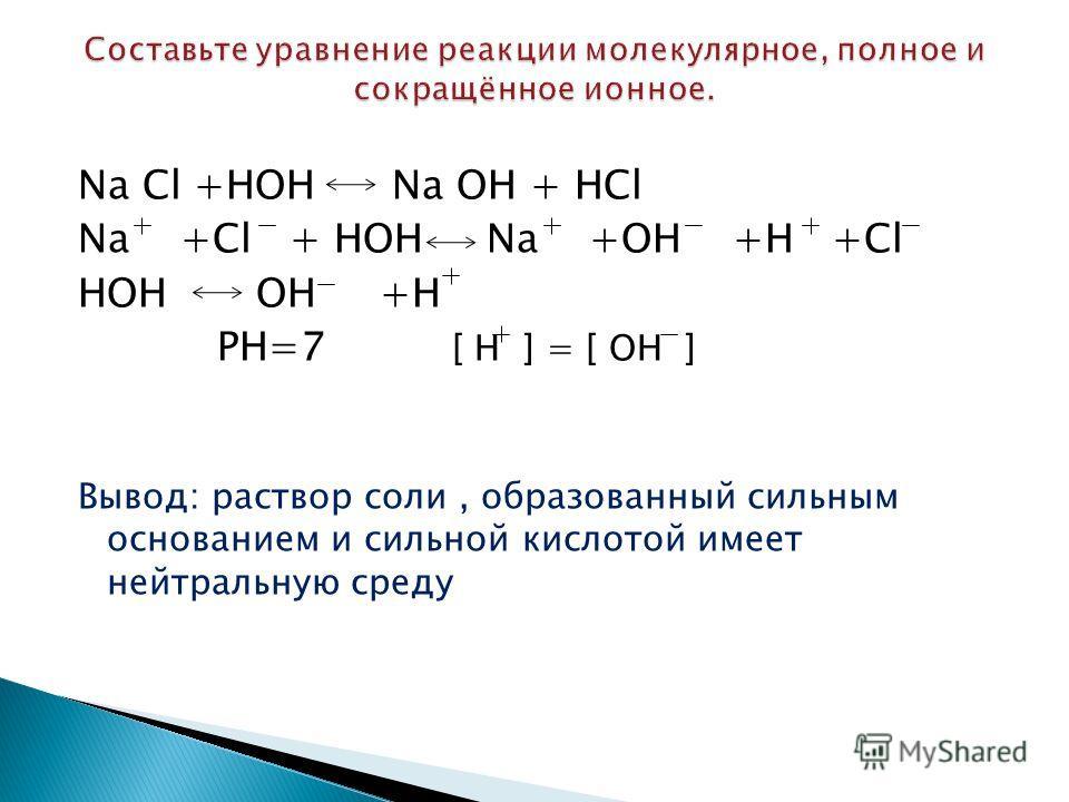 Na Cl +HOH Na OH + HCl Na +Cl + HOH Na +OH +H +Cl HOH OH +H РН=7 [ Н ] = [ ОН ] Вывод: раствор соли, образованный сильным основанием и сильной кислотой имеет нейтральную среду