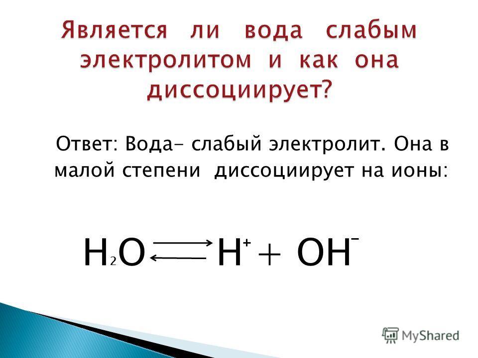 Ответ: Вода- слабый электролит. Она в малой степени диссоциирует на ионы: Н 2 О Н + ОН
