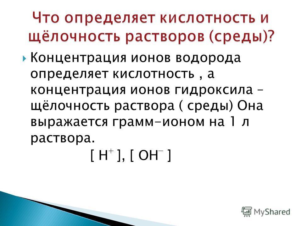 Концентрация ионов водорода определяет кислотность, а концентрация ионов гидроксила – щёлочность раствора ( среды) Она выражается грамм-ионом на 1 л раствора. [ Н ], [ ОН ]