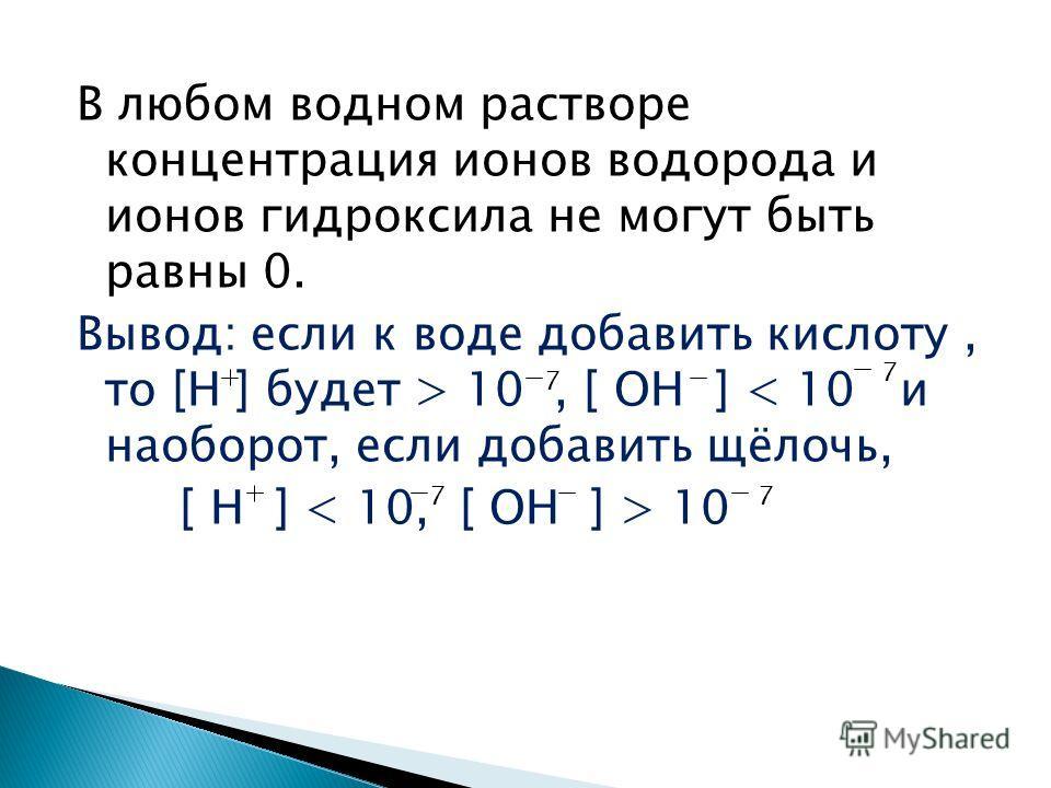 В любом водном растворе концентрация ионов водорода и ионов гидроксила не могут быть равны 0. Вывод: если к воде добавить кислоту, то [Н ] будет > 10, [ ОН ] < 10 и наоборот, если добавить щёлочь, [ Н ] 10 7 7 77