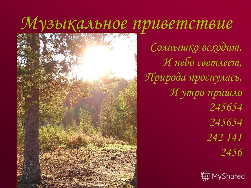 Музыкальное приветствие Солнышко всходит, И небо светлеет, Природа проснулась, И утро пришло 245654 242 141 2456