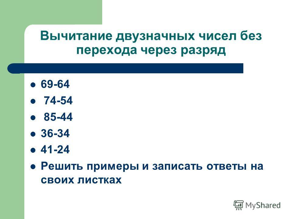 Вычитание двузначных чисел без перехода через разряд 69-64 74-54 85-44 36-34 41-24 Решить примеры и записать ответы на своих листках