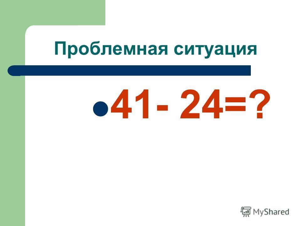 Проблемная ситуация 41- 24=?