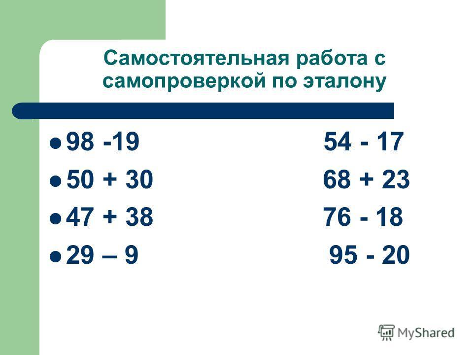 Самостоятельная работа с самопроверкой по эталону 98 -19 54 - 17 50 + 30 68 + 23 47 + 38 76 - 18 29 – 9 95 - 20
