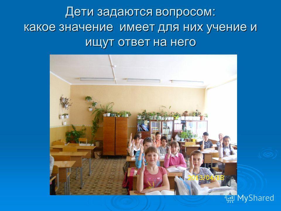 Дети задаются вопросом: какое значение имеет для них учение и ищут ответ на него