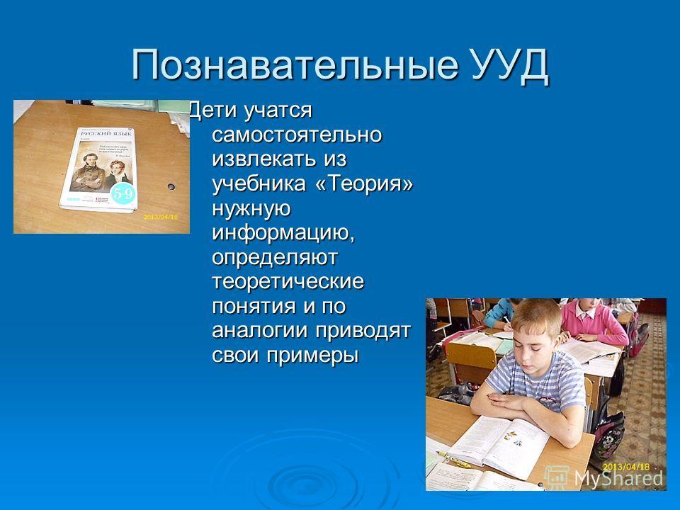 Познавательные УУД Дети учатся самостоятельно извлекать из учебника «Теория» нужную информацию, определяют теоретические понятия и по аналогии приводят свои примеры