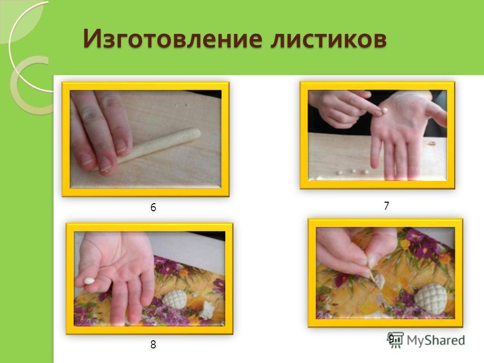 Изготовление листиков Изготовление листиков 6 7 8 9