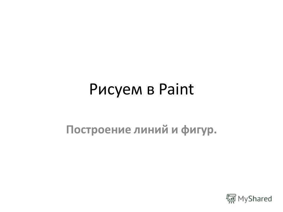 Рисуем в Paint Построение линий и фигур.
