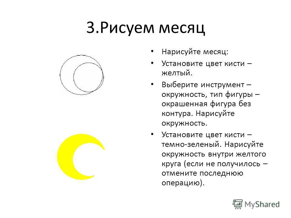 3.Рисуем месяц Нарисуйте месяц: Установите цвет кисти – желтый. Выберите инструмент – окружность, тип фигуры – окрашенная фигура без контура. Нарисуйте окружность. Установите цвет кисти – темно-зеленый. Нарисуйте окружность внутри желтого круга (если