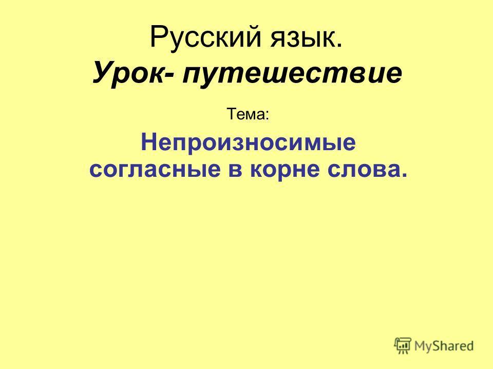 Русский язык. Урок- путешествие Тема: Непроизносимые согласные в корне слова.
