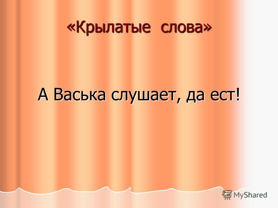 «Крылатые слова» А Васька слушает, да ест!