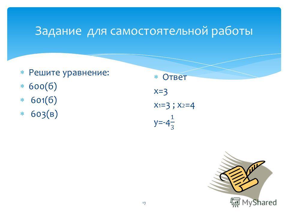 Задание для самостоятельной работы Решите уравнение: 600(б) 601(б) 603(в) 13