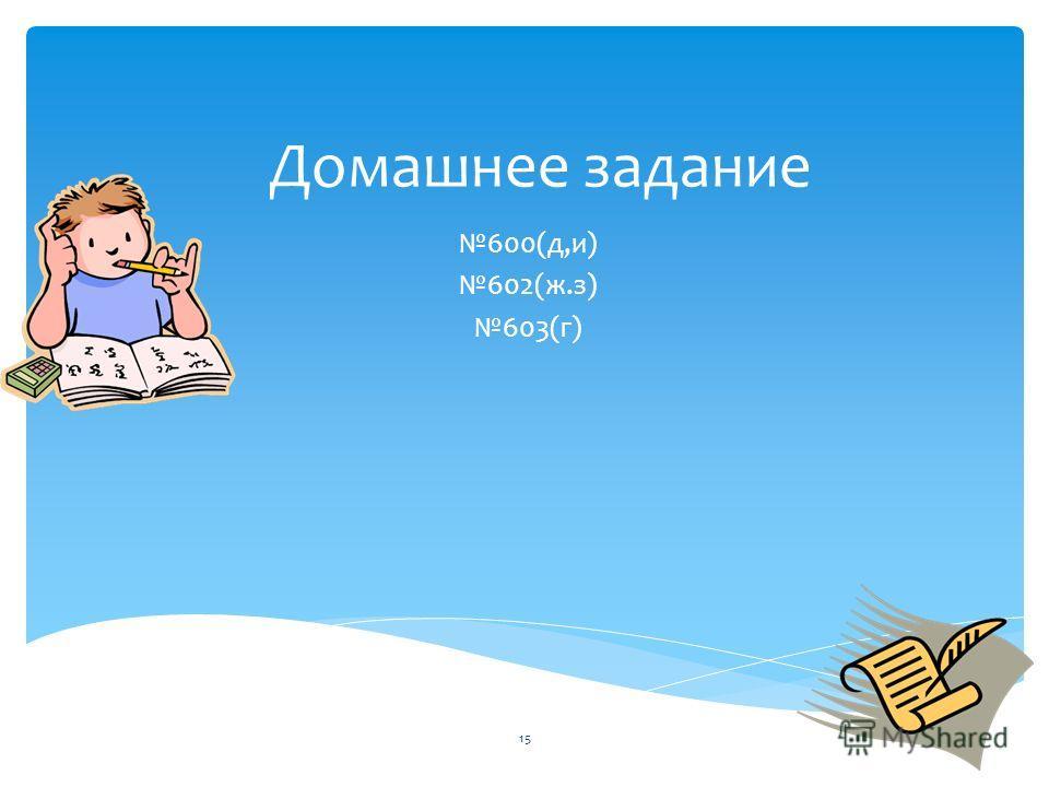 Домашнее задание 600(д,и) 602(ж.з) 603(г) 15
