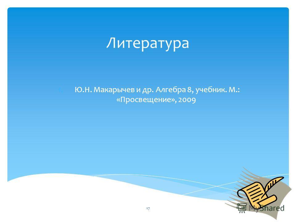 Литература 1. Ю.Н. Макарычев и др. Алгебра 8, учебник. М.: «Просвещение», 2009 17