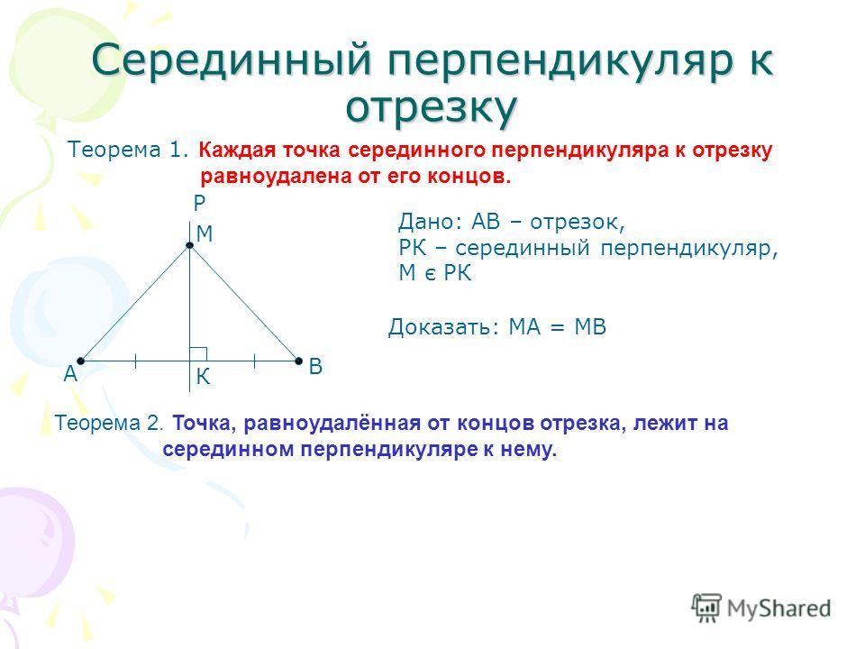 Серединный перпендикуляр к отрезку Теорема 1. К аждая точка серединного перпендикуляра к отрезку равноудалена от его концов. Дано: АВ – отрезок, РК – серединный перпендикуляр, М є РК Доказать: МА = МВ А В Р К М Теорема 2. Точка, равноудалённая от кон