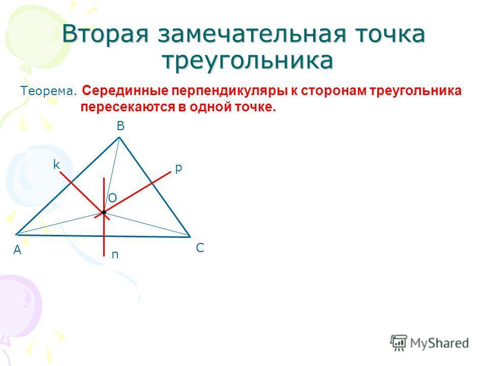 Вторая замечательная точка треугольника Теорема. Серединные перпендикуляры к сторонам треугольника пересекаются в одной точке. А В С k n p О