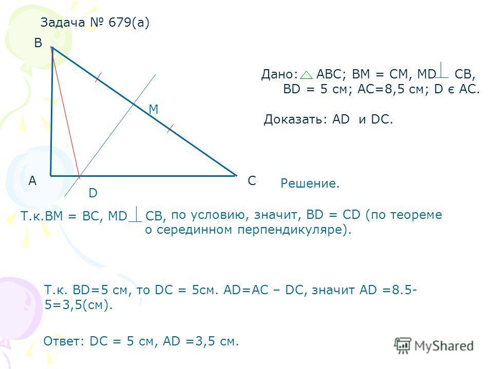 Задача 679(а) А В С Дано: АВС; ВМ = СМ, МD СB, ВD = 5 см; AC=8,5 см; D є АC. Доказать: AD и DC. Решение. Т.к.BМ = ВC, МD CB, по условию, значит, ВD = CD (по теореме о серединном перпендикуляре). D Т.к. BD=5 см, то DC = 5см. AD=AC – DC, значит AD =8.5