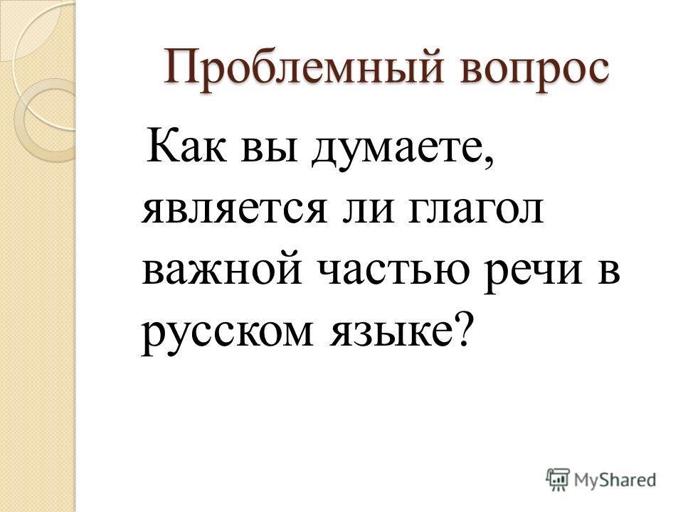 Проблемный вопрос Как вы думаете, является ли глагол важной частью речи в русском языке?
