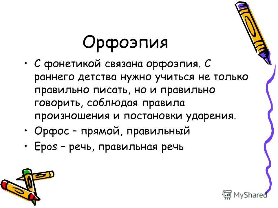 Орфоэпия С фонетикой связана орфоэпия. С раннего детства нужно учиться не только правильно писать, но и правильно говорить, соблюдая правила произношения и постановки ударения. Орфос – прямой, правильный Epos – речь, правильная речь