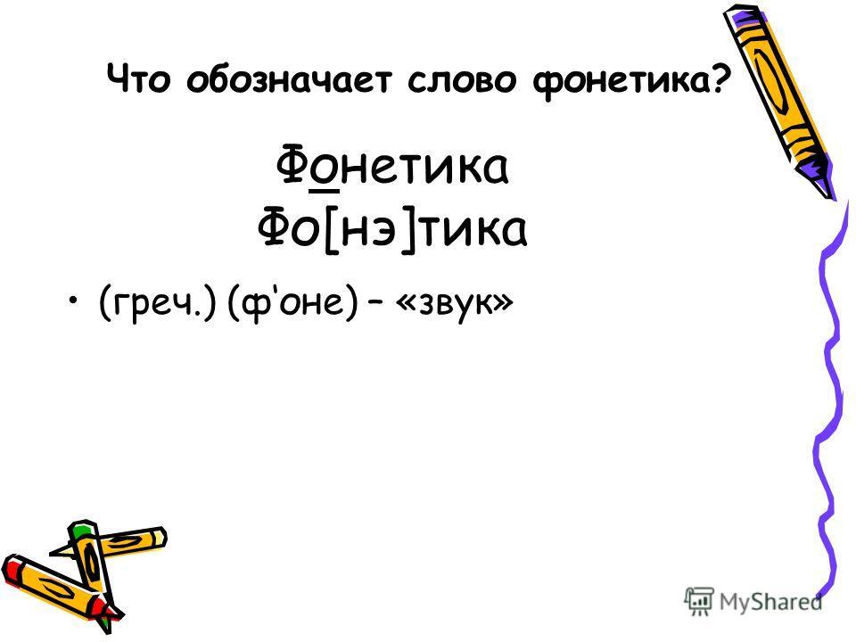 Фонетика Фо[нэ]тика (греч.) (фоне) – «звук» Что обозначает слово фонетика?