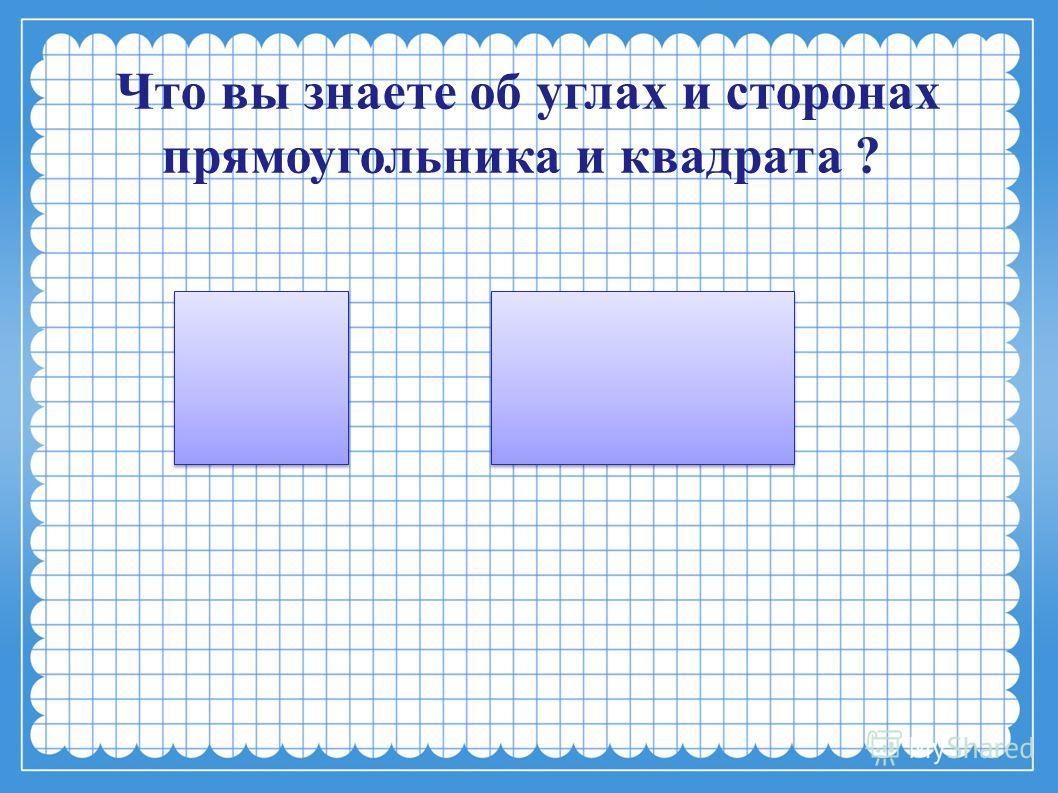Что вы знаете об углах и сторонах прямоугольника и квадрата ?