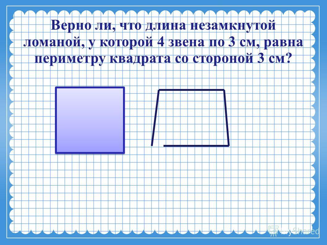 Верно ли, что длина незамкнутой ломаной, у которой 4 звена по 3 см, равна периметру квадрата со стороной 3 см?