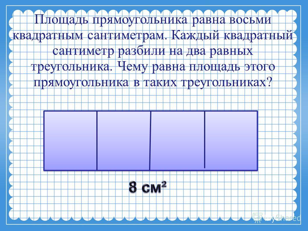 Площадь прямоугольника равна восьми квадратным сантиметрам. Каждый квадратный сантиметр разбили на два равных треугольника. Чему равна площадь этого прямоугольника в таких треугольниках?