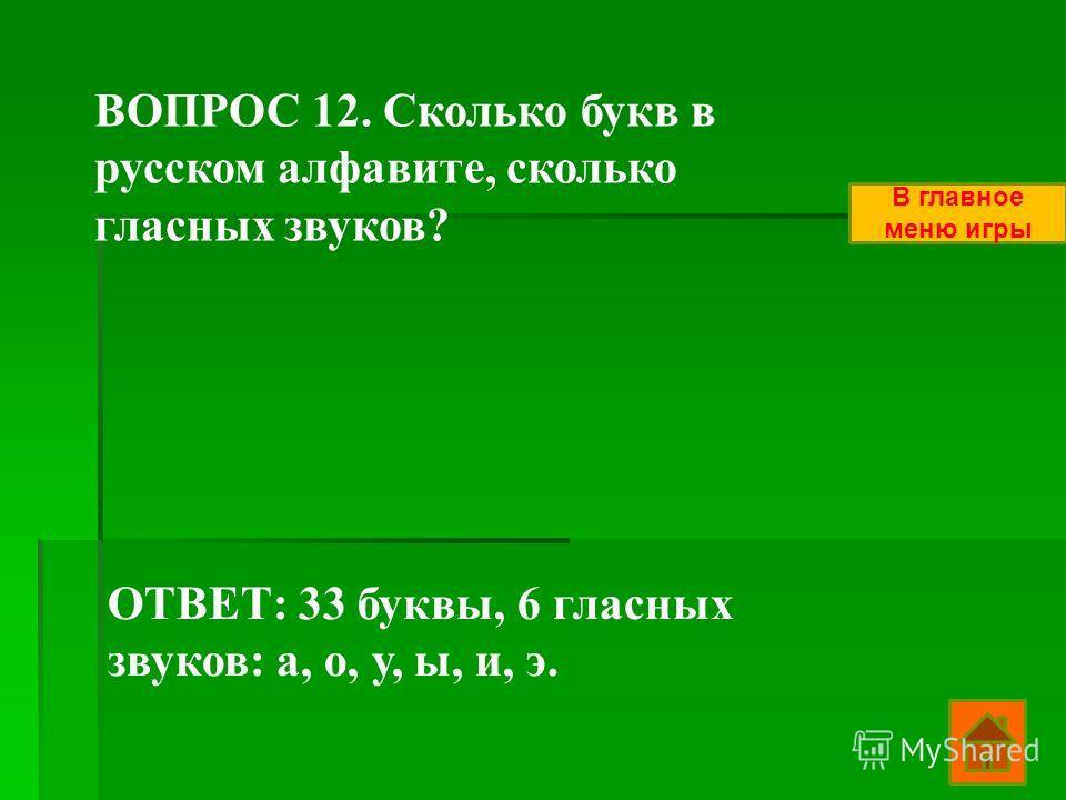 ВОПРОС 12. Сколько букв в русском алфавите, сколько гласных звуков? ОТВЕТ: 33 буквы, 6 гласных звуков: а, о, у, ы, и, э. В главное меню игры