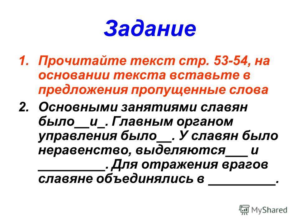 Задание 1.Прочитайте текст стр. 53-54, на основании текста вставьте в предложения пропущенные слова 2.Основными занятиями славян было__и_. Главным органом управления было__. У славян было неравенство, выделяются___ и _________. Для отражения врагов с