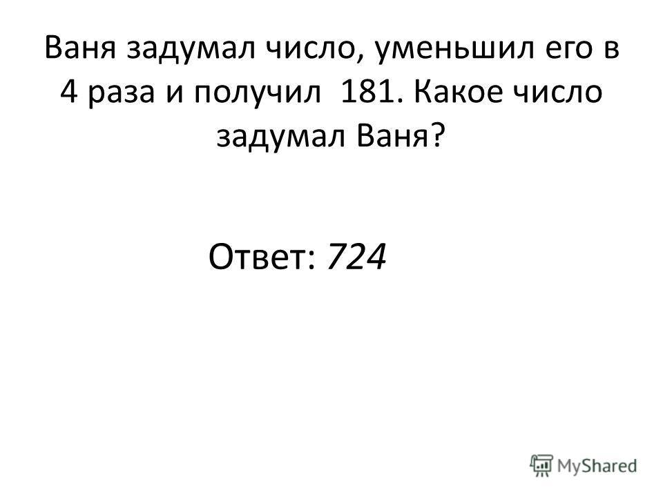 Ваня задумал число, уменьшил его в 4 раза и получил 181. Какое число задумал Ваня? Ответ: 724