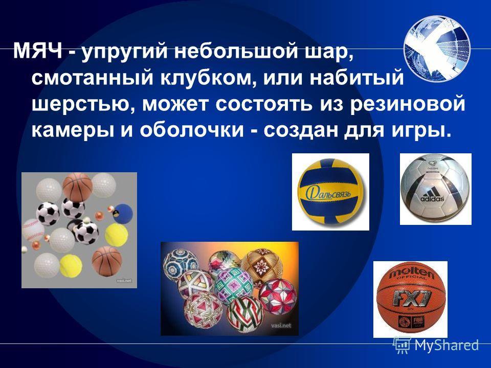 МЯЧ - упругий небольшой шар, смотанный клубком, или набитый шерстью, может состоять из резиновой камеры и оболочки - создан для игры.