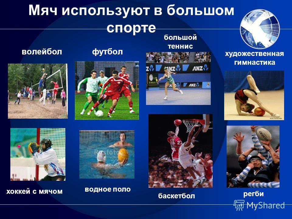 Мяч используют в большом спорте волейбол футбол баскетбол большой теннис водное поло регби художественная гимнастика хоккей с мячом