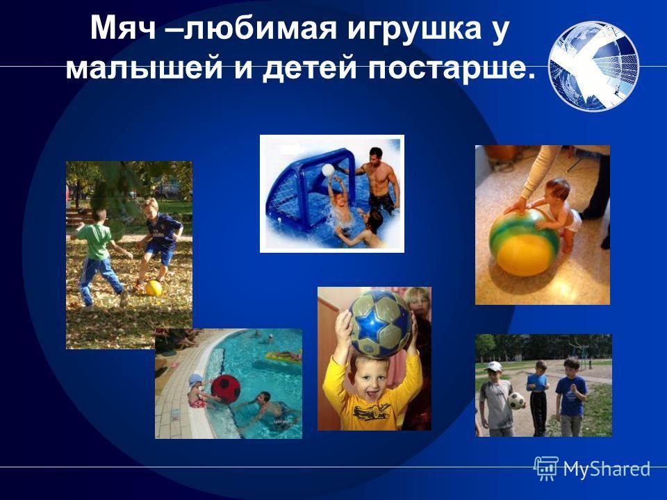Мяч –любимая игрушка у малышей и детей постарше.