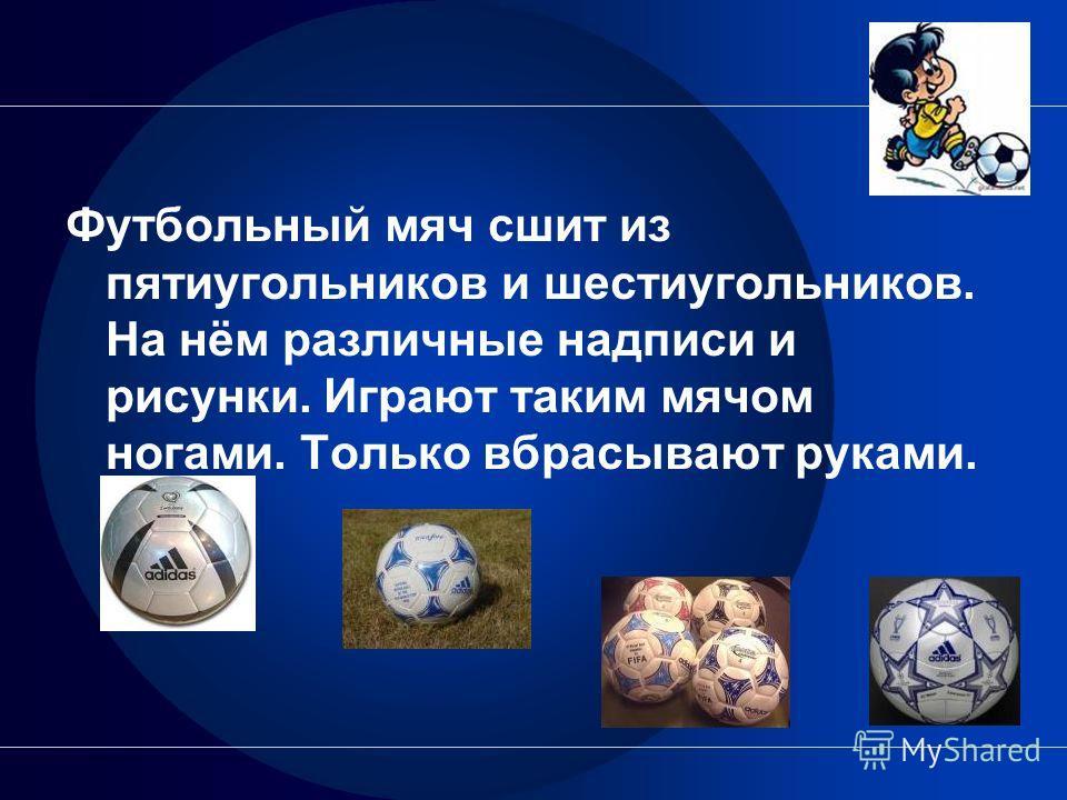 Футбольный мяч сшит из пятиугольников и шестиугольников. На нём различные надписи и рисунки. Играют таким мячом ногами. Только вбрасывают руками.
