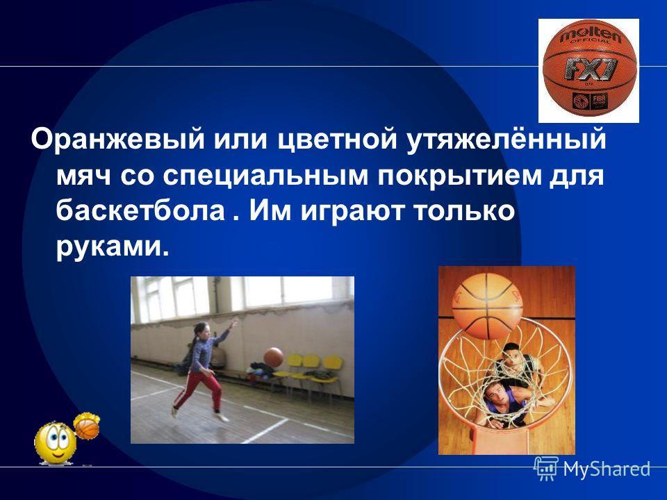 Оранжевый или цветной утяжелённый мяч со специальным покрытием для баскетбола. Им играют только руками.