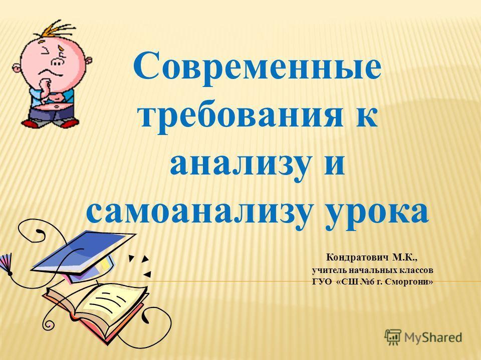 Современные требования к анализу и самоанализу урока Кондратович М.К., учитель начальных классов ГУО «СШ 6 г. Сморгони»