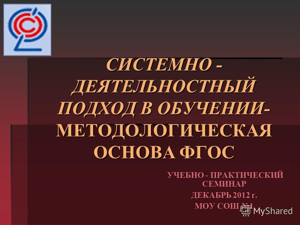СИСТЕМНО - ДЕЯТЕЛЬНОСТНЫЙ ПОДХОД В ОБУЧЕНИИ- МЕТОДОЛОГИЧЕСКАЯ ОСНОВА ФГОС УЧЕБНО - ПРАКТИЧЕСКИЙ СЕМИНАР ДЕКАБРЬ 2012 г. МОУ СОШ 1