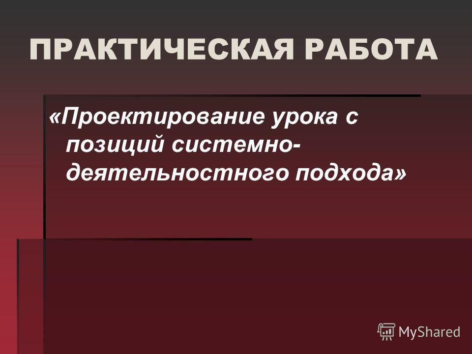 ПРАКТИЧЕСКАЯ РАБОТА «Проектирование урока с позиций системно- деятельностного подхода»